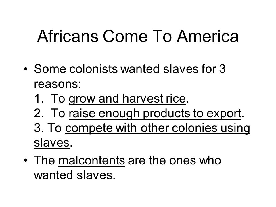 Africans Come To America Some colonists wanted slaves for 3 reasons: 1.