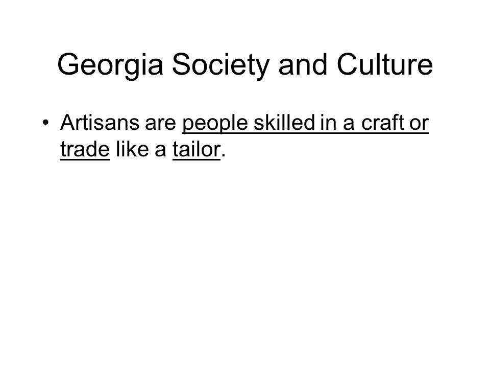 Georgia Society and Culture Artisans are people skilled in a craft or trade like a tailor.