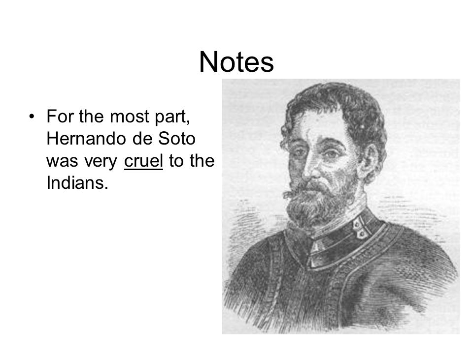 Notes For the most part, Hernando de Soto was very cruel to the Indians.