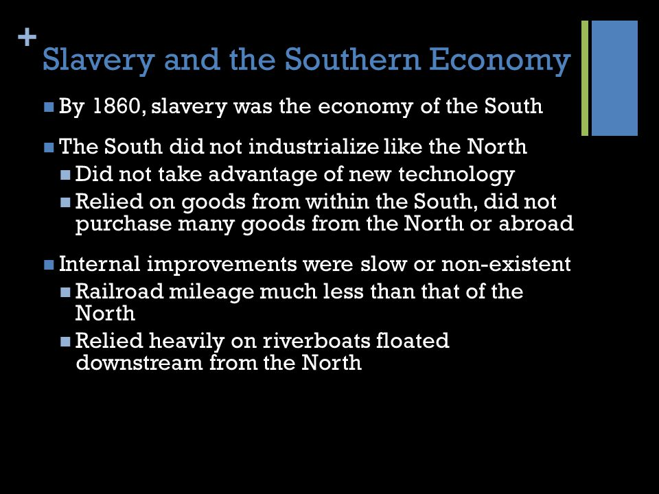 + Slavery and the Southern Economy By 1860, slavery was the economy of the South The South did not industrialize like the North Did not take advantage