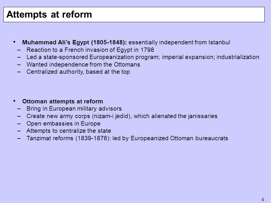 4 Muhammad Ali's Egypt (1805-1848): essentially independent from Istanbul –Reaction to a French invasion of Egypt in 1798 –Led a state-sponsored Europeanization program; imperial expansion; industrialization –Wanted independence from the Ottomans –Centralized authority, based at the top Ottoman attempts at reform –Bring in European military advisors –Create new army corps (nizam-i jedid), which alienated the janissaries –Open embassies in Europe –Attempts to centralize the state –Tanzimat reforms (1839-1876): led by Europeanized Ottoman bureaucrats Attempts at reform