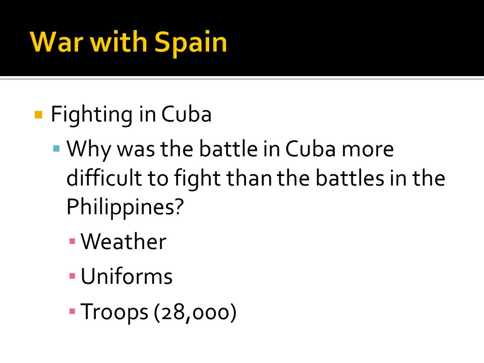  Fighting in Cuba  Why was the battle in Cuba more difficult to fight than the battles in the Philippines? ▪ Weather ▪ Uniforms ▪ Troops (28,000)
