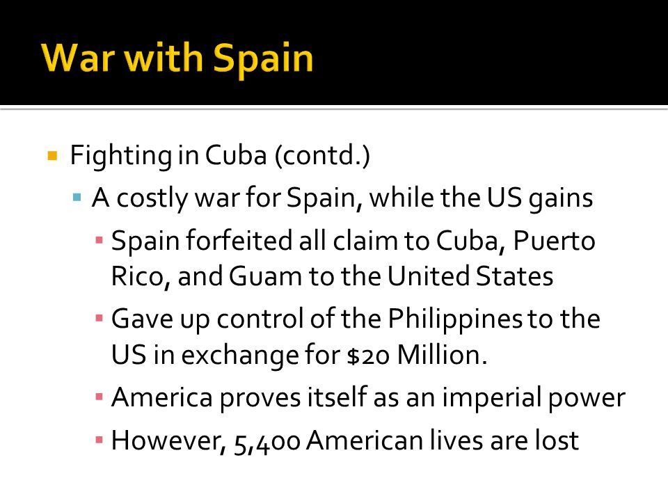  Fighting in Cuba (contd.)  A costly war for Spain, while the US gains ▪ Spain forfeited all claim to Cuba, Puerto Rico, and Guam to the United Stat