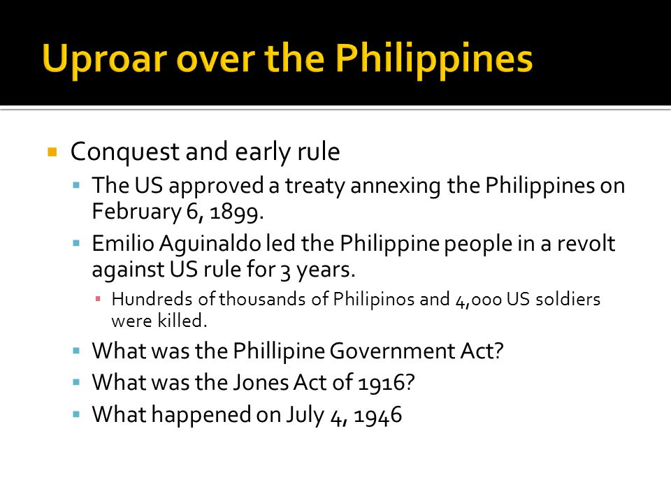 Conquest and early rule  The US approved a treaty annexing the Philippines on February 6, 1899.  Emilio Aguinaldo led the Philippine people in a r