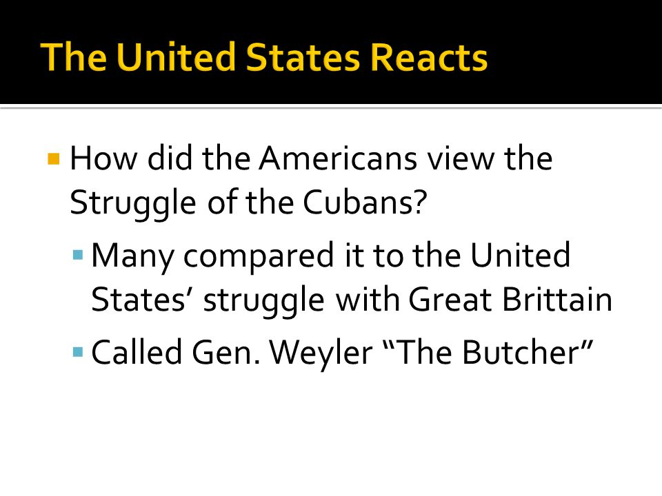 " How did the Americans view the Struggle of the Cubans?  Many compared it to the United States' struggle with Great Brittain  Called Gen. Weyler ""T"
