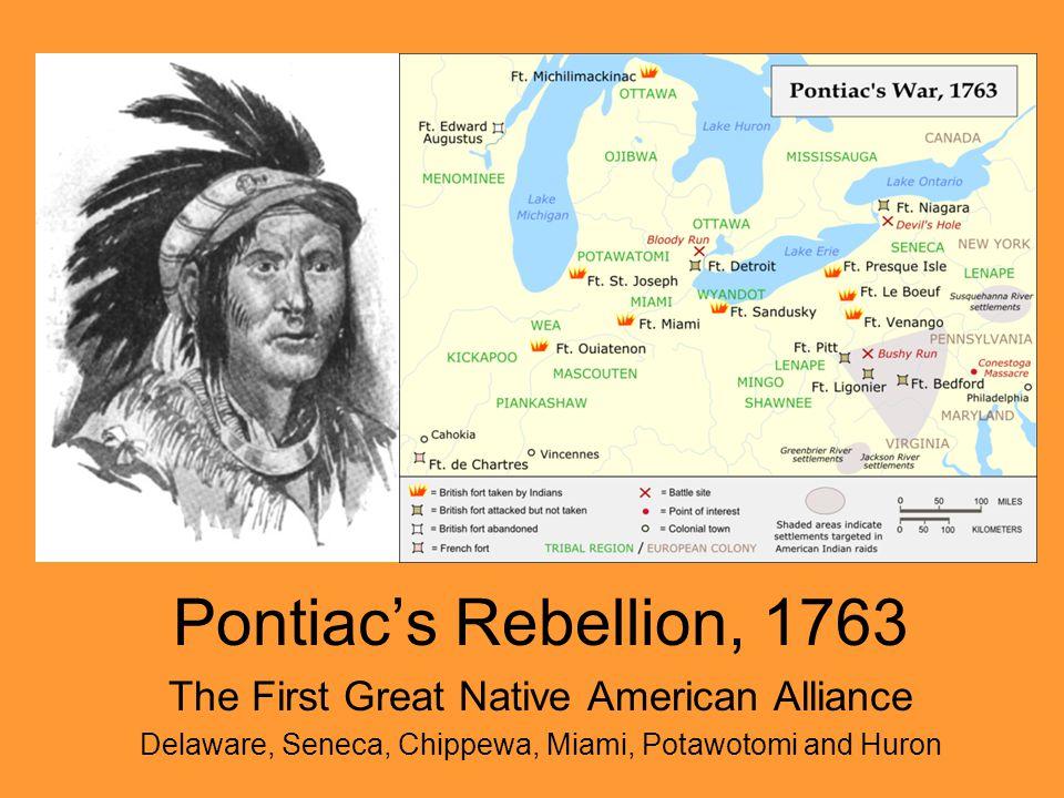 Pontiac's Rebellion, 1763 The First Great Native American Alliance Delaware, Seneca, Chippewa, Miami, Potawotomi and Huron