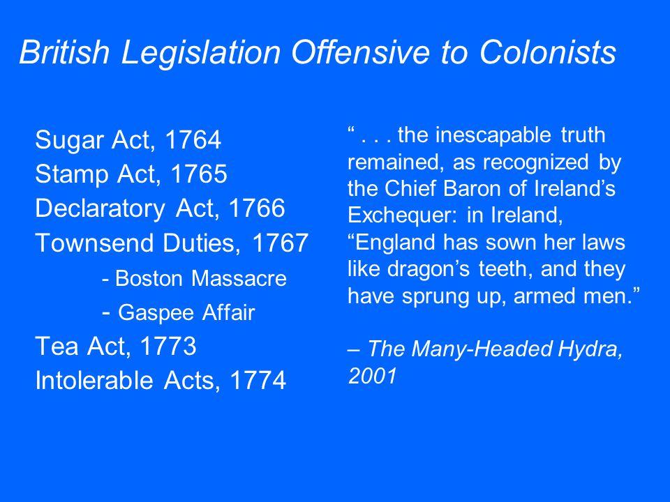 Sugar Act, 1764 Stamp Act, 1765 Declaratory Act, 1766 Townsend Duties, 1767 - Boston Massacre - Gaspee Affair Tea Act, 1773 Intolerable Acts, 1774 Bri