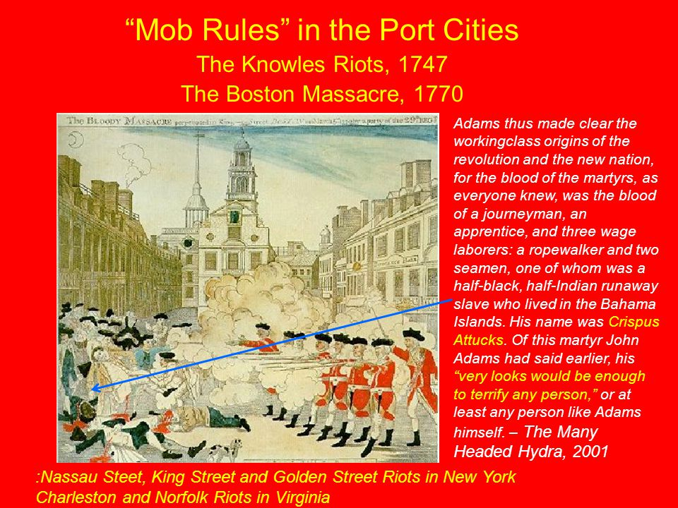 """""""Mob Rules"""" in the Port Cities The Knowles Riots, 1747 The Boston Massacre, 1770 Adams thus made clear the workingclass origins of the revolution and"""