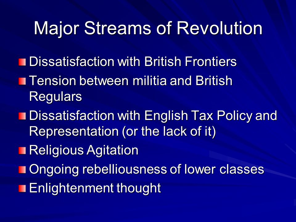 Major Streams of Revolution Dissatisfaction with British Frontiers Tension between militia and British Regulars Dissatisfaction with English Tax Polic