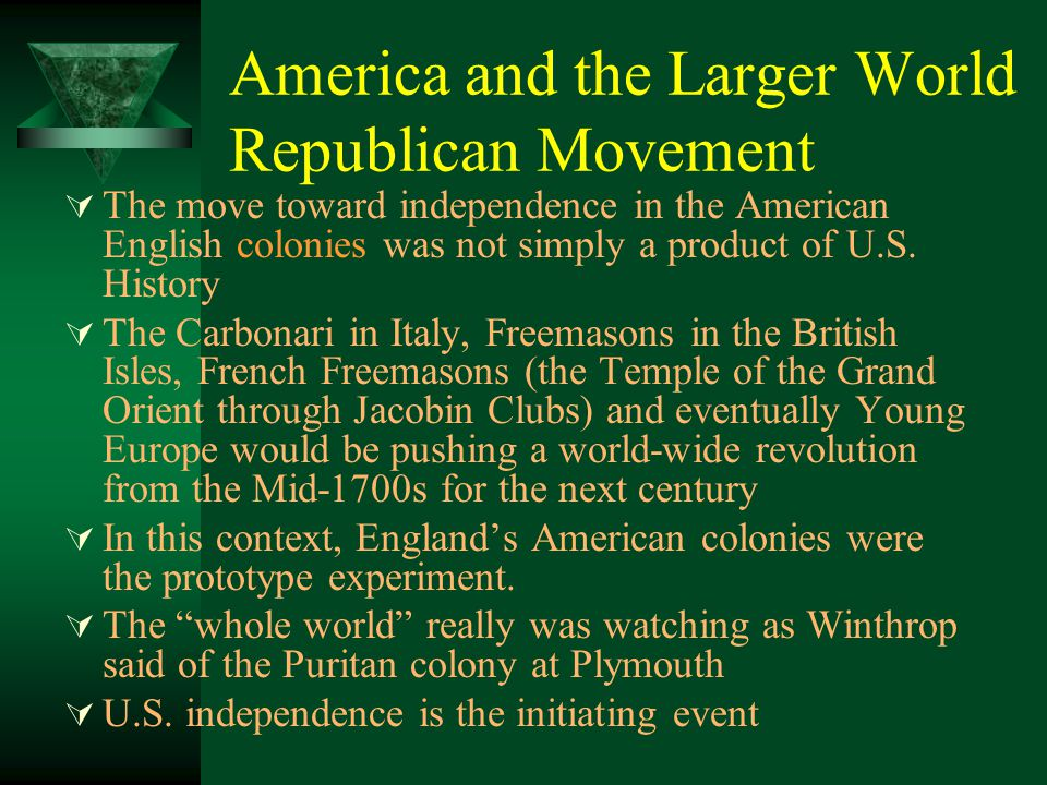 America and the Larger World Republican Movement  The move toward independence in the American English colonies was not simply a product of U.S. Hist