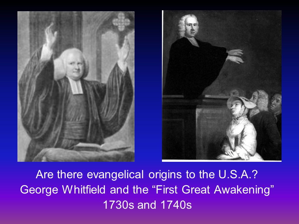 """Are there evangelical origins to the U.S.A.? George Whitfield and the """"First Great Awakening"""" 1730s and 1740s"""