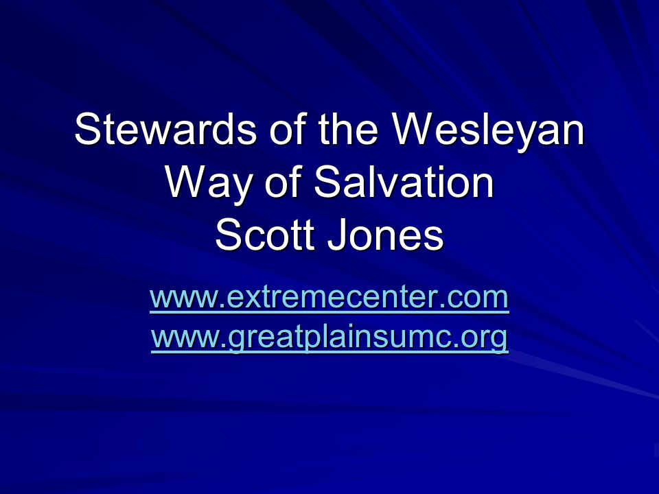 Stewards of the Wesleyan Way of Salvation Scott Jones www.extremecenter.com www.greatplainsumc.org