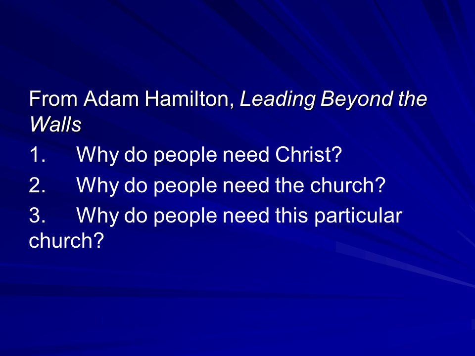 From Adam Hamilton, Leading Beyond the Walls 1.Why do people need Christ? 2.Why do people need the church? 3.Why do people need this particular church