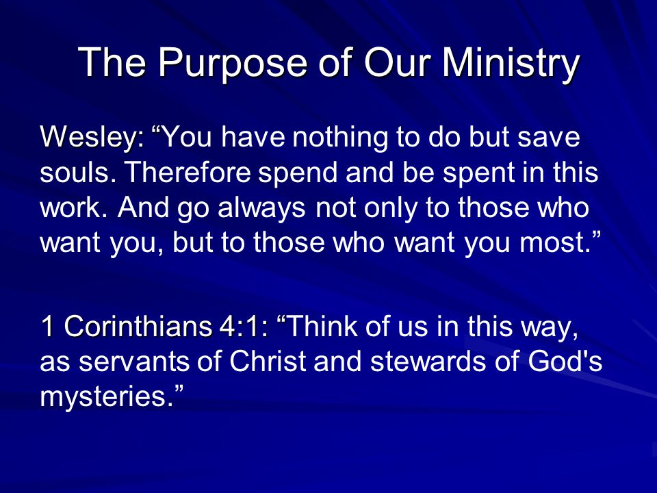 The Purpose of Our Ministry Wesley: Wesley: You have nothing to do but save souls.