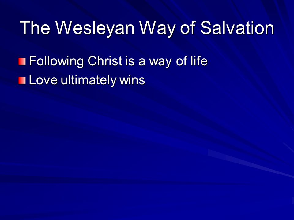 The Wesleyan Way of Salvation Following Christ is a way of life Love ultimately wins