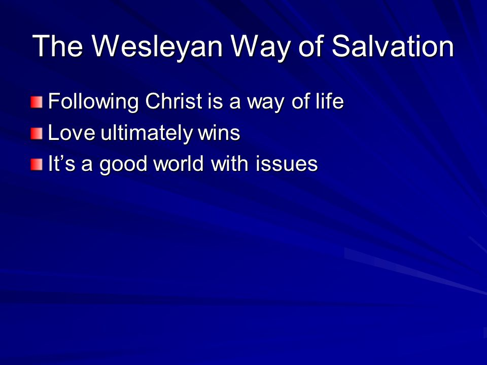 The Wesleyan Way of Salvation Following Christ is a way of life Love ultimately wins It's a good world with issues