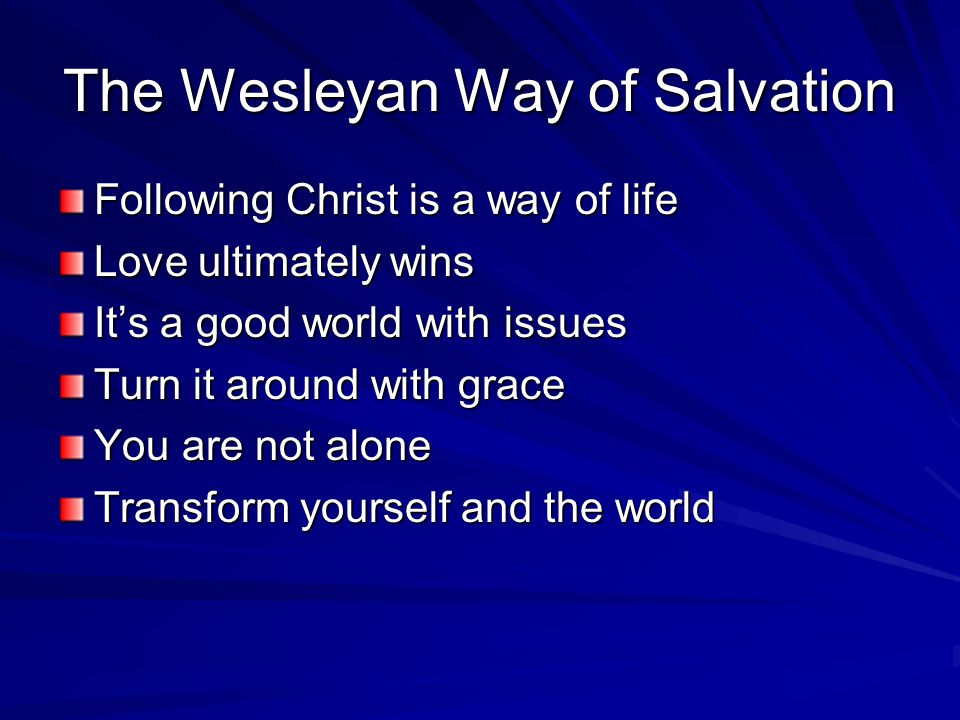 The Wesleyan Way of Salvation Following Christ is a way of life Love ultimately wins It's a good world with issues Turn it around with grace You are n
