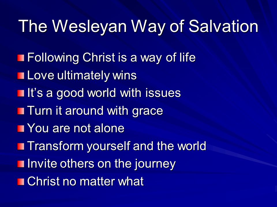 The Wesleyan Way of Salvation Following Christ is a way of life Love ultimately wins It's a good world with issues Turn it around with grace You are not alone Transform yourself and the world Invite others on the journey Christ no matter what