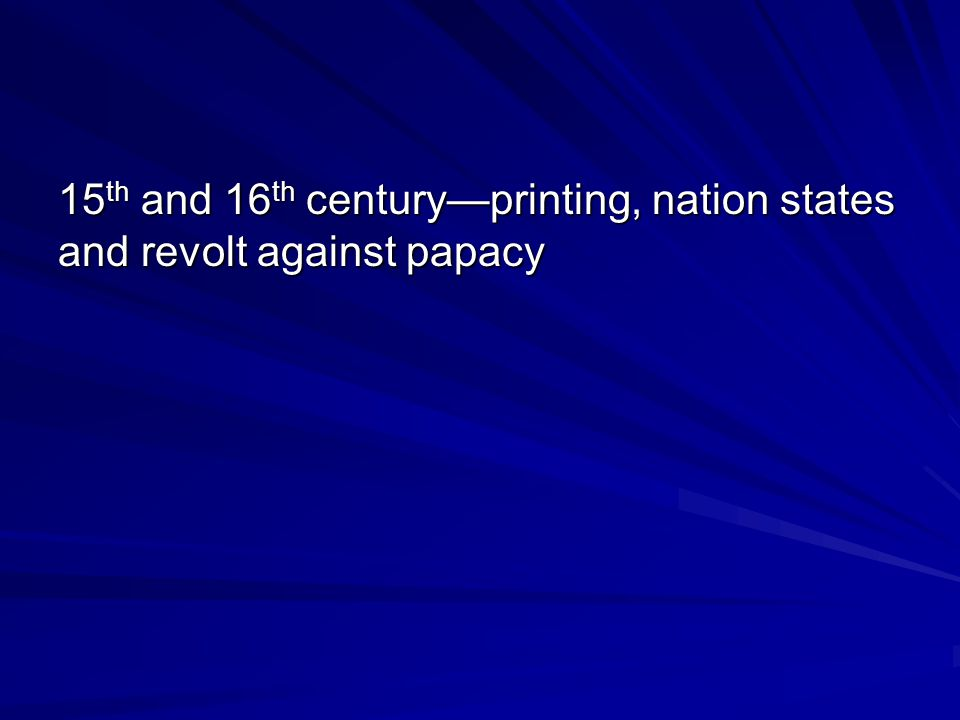 15 th and 16 th century—printing, nation states and revolt against papacy