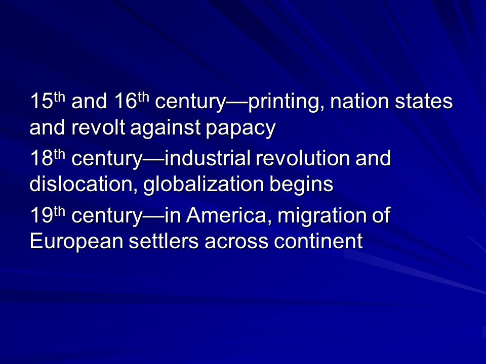 15 th and 16 th century—printing, nation states and revolt against papacy 18 th century—industrial revolution and dislocation, globalization begins 19 th century—in America, migration of European settlers across continent 20 th century—urbanization, globalization, secularization