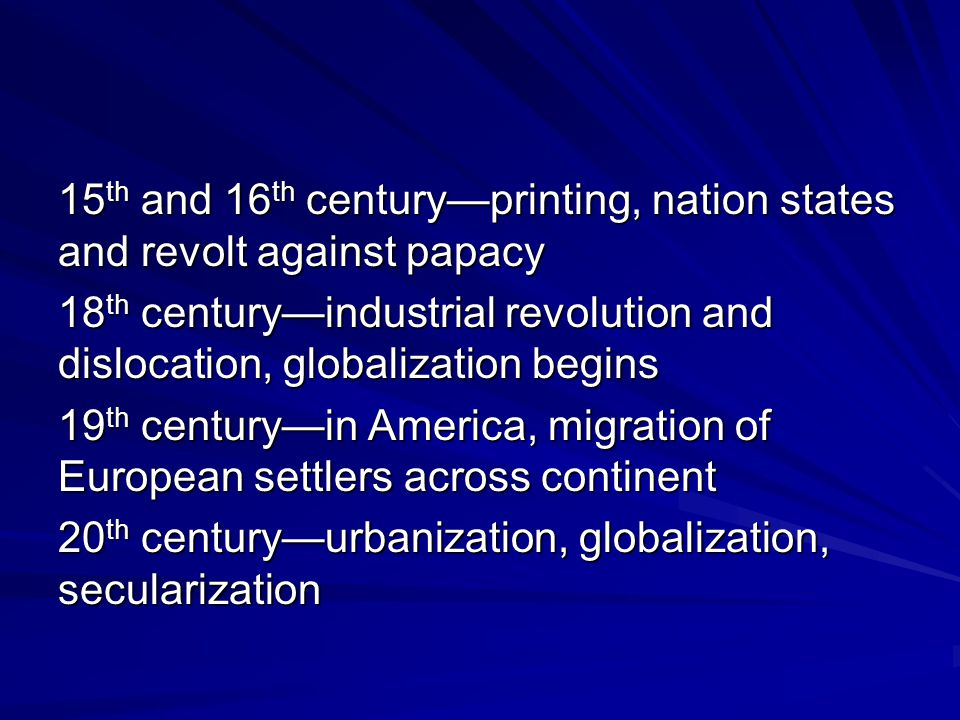 15 th and 16 th century—printing, nation states and revolt against papacy 18 th century—industrial revolution and dislocation, globalization begins 19