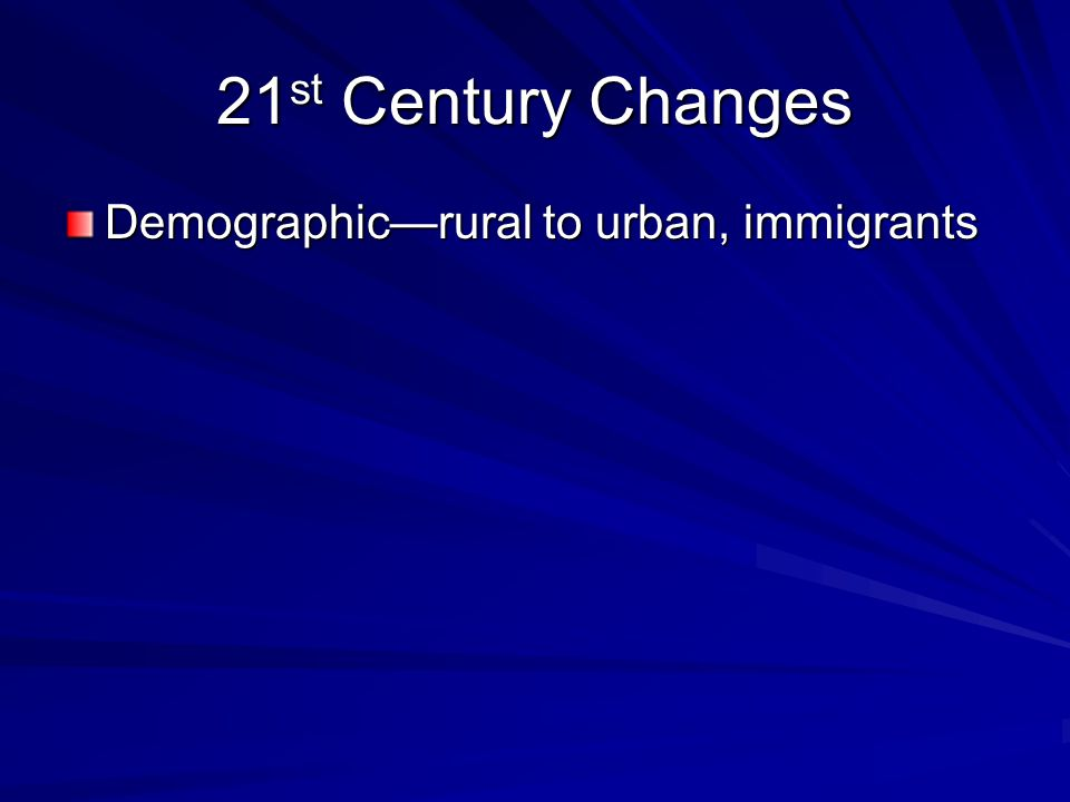 21 st Century Changes Demographic—rural to urban, immigrants Cultural—women, decline of social capital