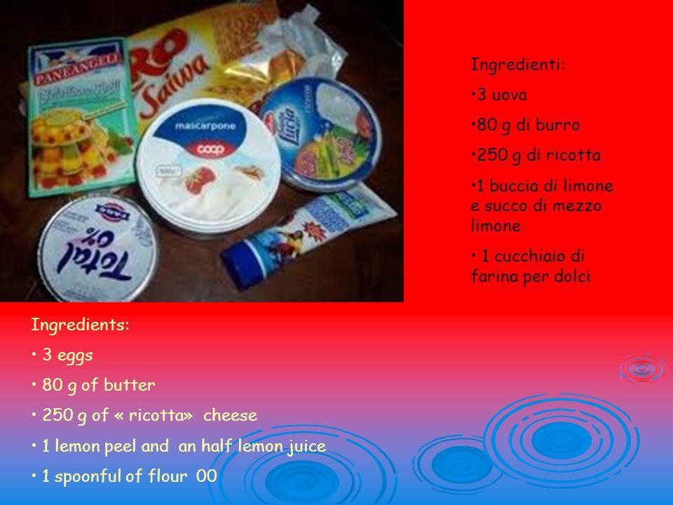Ingredienti: 3 uova 80 g di burro 250 g di ricotta 1 buccia di limone e succo di mezzo limone 1 cucchiaio di farina per dolci Ingredients: 3 eggs 80 g of butter 250 g of « ricotta» cheese 1 lemon peel and an half lemon juice 1 spoonful of flour 00
