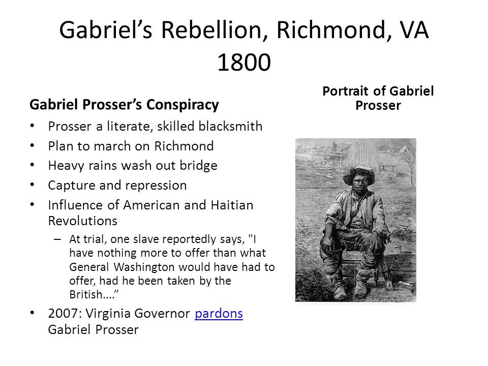 Gabriel's Rebellion, Richmond, VA 1800 Gabriel Prosser's Conspiracy Prosser a literate, skilled blacksmith Plan to march on Richmond Heavy rains wash