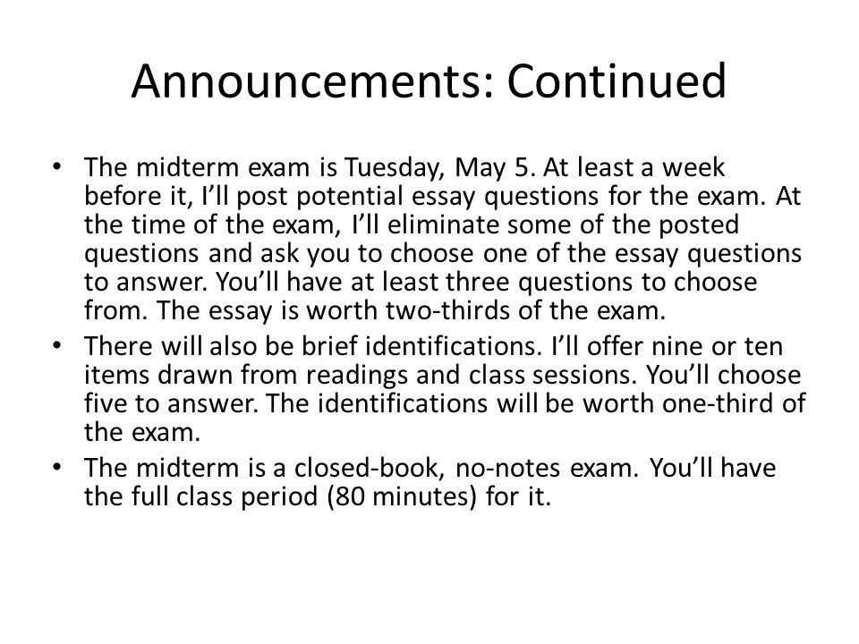 Announcements: Continued The midterm exam is Tuesday, May 5. At least a week before it, I'll post potential essay questions for the exam. At the time