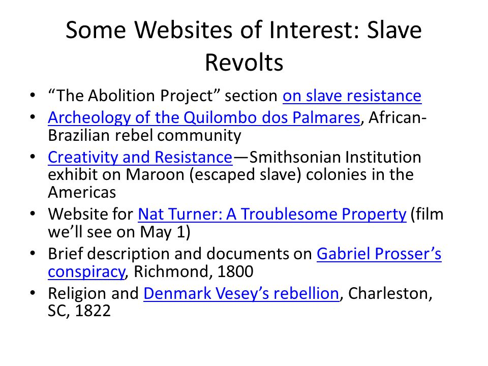 "Some Websites of Interest: Slave Revolts ""The Abolition Project"" section on slave resistanceon slave resistance Archeology of the Quilombo dos Palmare"