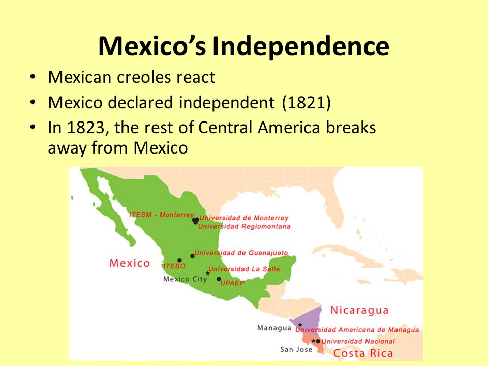 Mexico's Independence Mexican creoles react Mexico declared independent (1821) In 1823, the rest of Central America breaks away from Mexico
