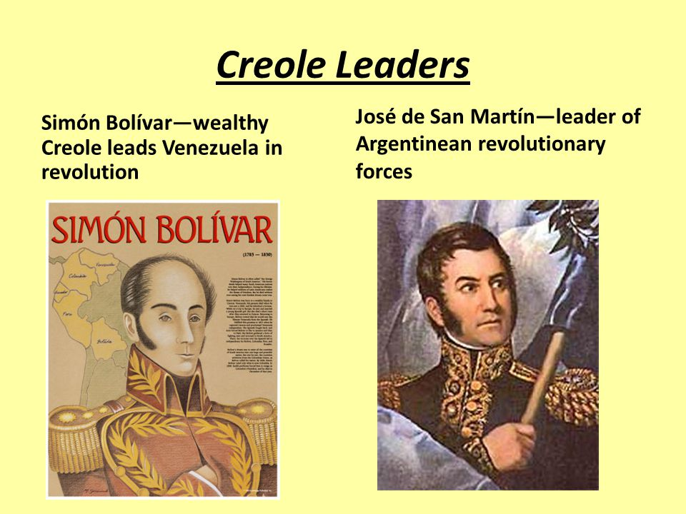 Creole Leaders Simón Bolívar—wealthy Creole leads Venezuela in revolution José de San Martín—leader of Argentinean revolutionary forces