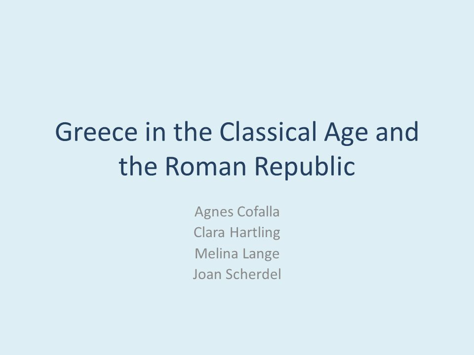 Greece in the Classical Age and the Roman Republic Agnes Cofalla Clara Hartling Melina Lange Joan Scherdel