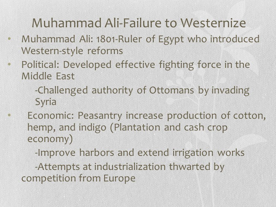 Muhammad Ali-Failure to Westernize Muhammad Ali: 1801-Ruler of Egypt who introduced Western-style reforms Political: Developed effective fighting forc