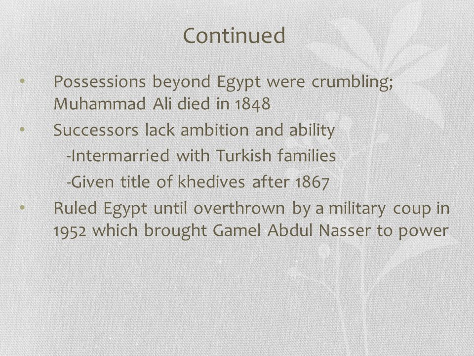 Continued Possessions beyond Egypt were crumbling; Muhammad Ali died in 1848 Successors lack ambition and ability -Intermarried with Turkish families -Given title of khedives after 1867 Ruled Egypt until overthrown by a military coup in 1952 which brought Gamel Abdul Nasser to power