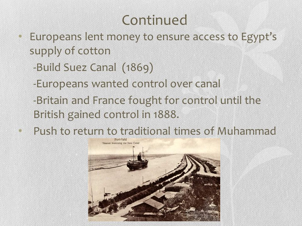 Continued Europeans lent money to ensure access to Egypt's supply of cotton -Build Suez Canal (1869) -Europeans wanted control over canal -Britain and France fought for control until the British gained control in 1888.