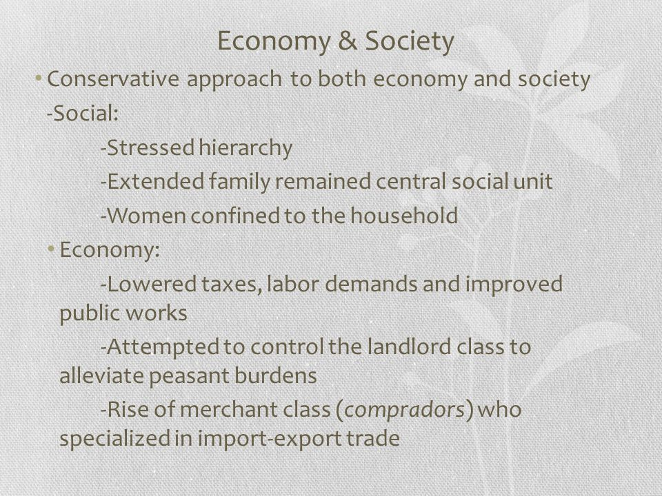 Economy & Society Conservative approach to both economy and society -Social: -Stressed hierarchy -Extended family remained central social unit -Women confined to the household Economy: -Lowered taxes, labor demands and improved public works -Attempted to control the landlord class to alleviate peasant burdens -Rise of merchant class (compradors) who specialized in import-export trade