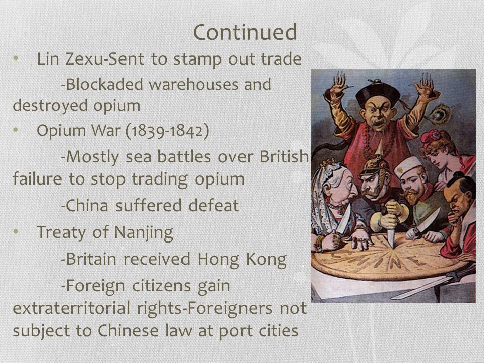 Continued Lin Zexu-Sent to stamp out trade -Blockaded warehouses and destroyed opium Opium War (1839-1842) -Mostly sea battles over British failure to stop trading opium -China suffered defeat Treaty of Nanjing -Britain received Hong Kong -Foreign citizens gain extraterritorial rights-Foreigners not subject to Chinese law at port cities