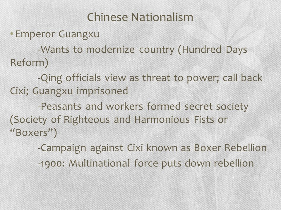 Chinese Nationalism Emperor Guangxu -Wants to modernize country (Hundred Days Reform) -Qing officials view as threat to power; call back Cixi; Guangxu