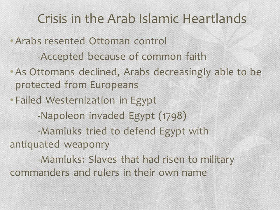 Crisis in the Arab Islamic Heartlands Arabs resented Ottoman control -Accepted because of common faith As Ottomans declined, Arabs decreasingly able t