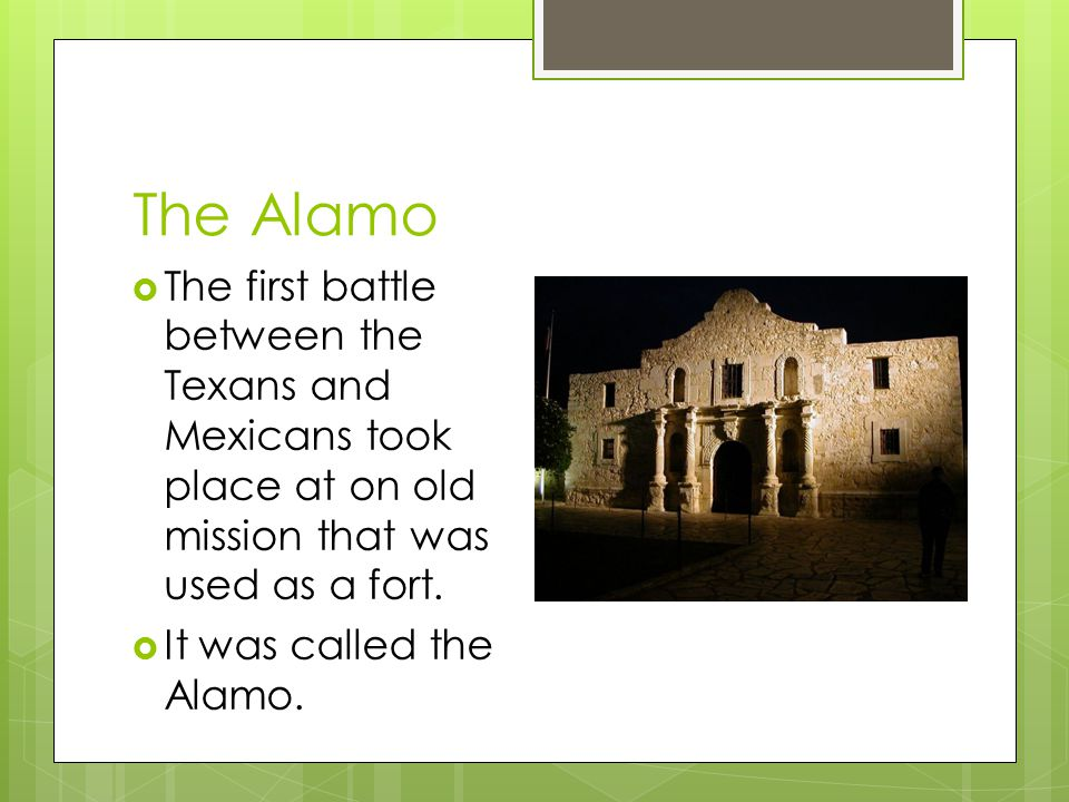 The Alamo  The first battle between the Texans and Mexicans took place at on old mission that was used as a fort.