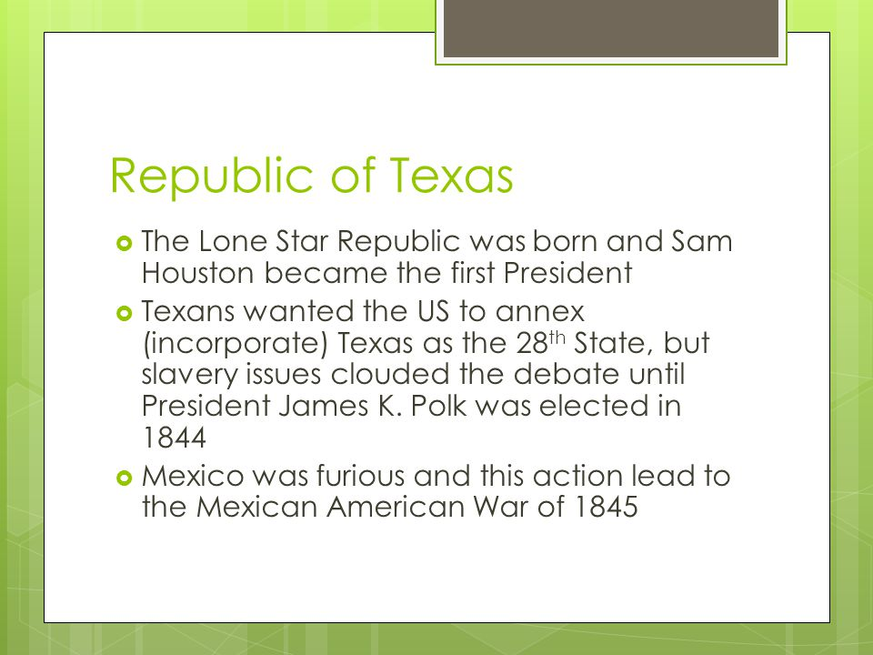 Republic of Texas  The Lone Star Republic was born and Sam Houston became the first President  Texans wanted the US to annex (incorporate) Texas as the 28 th State, but slavery issues clouded the debate until President James K.