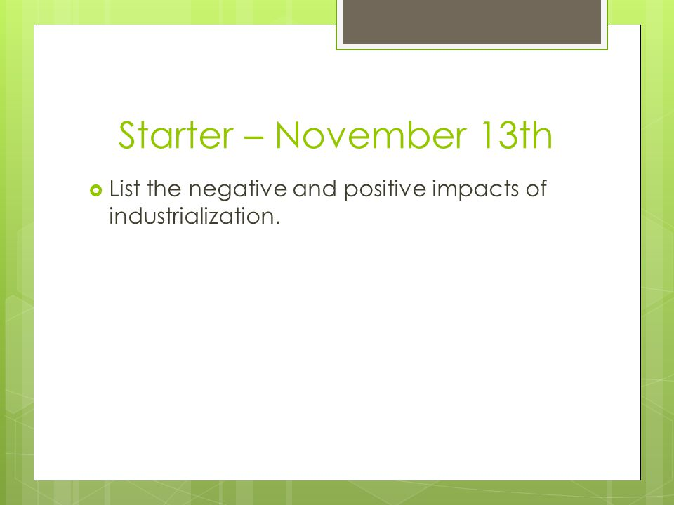 Starter – November 13th  List the negative and positive impacts of industrialization.