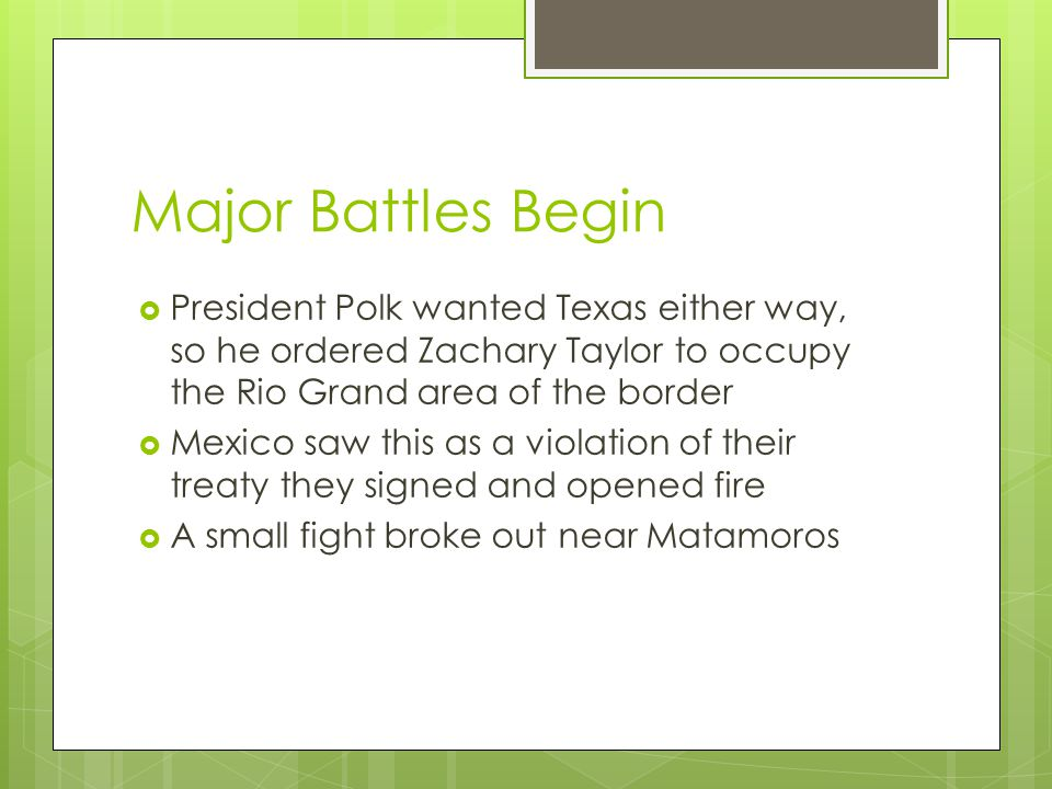 Major Battles Begin  President Polk wanted Texas either way, so he ordered Zachary Taylor to occupy the Rio Grand area of the border  Mexico saw this as a violation of their treaty they signed and opened fire  A small fight broke out near Matamoros