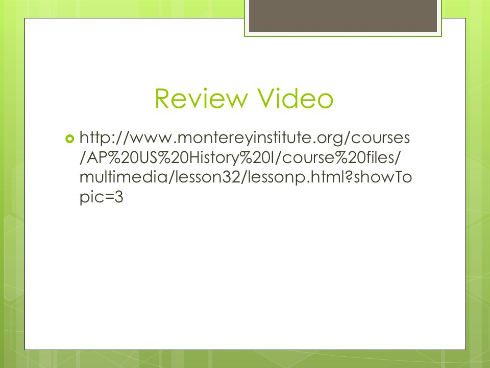 Review Video  http://www.montereyinstitute.org/courses /AP%20US%20History%20I/course%20files/ multimedia/lesson32/lessonp.html showTo pic=3