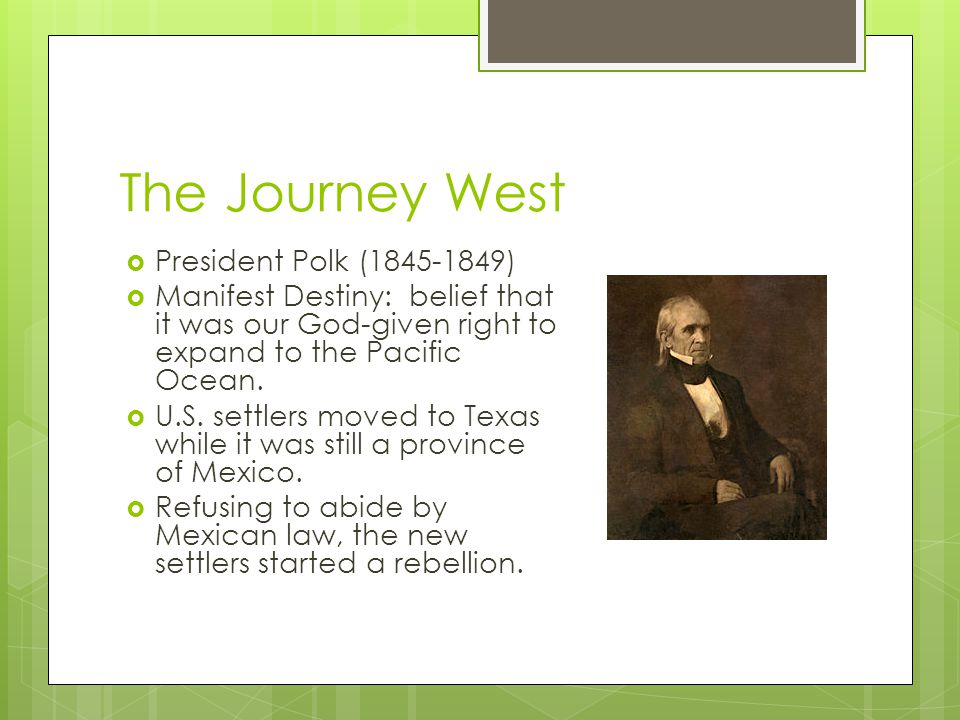 The Journey West  President Polk (1845-1849)  Manifest Destiny: belief that it was our God-given right to expand to the Pacific Ocean.