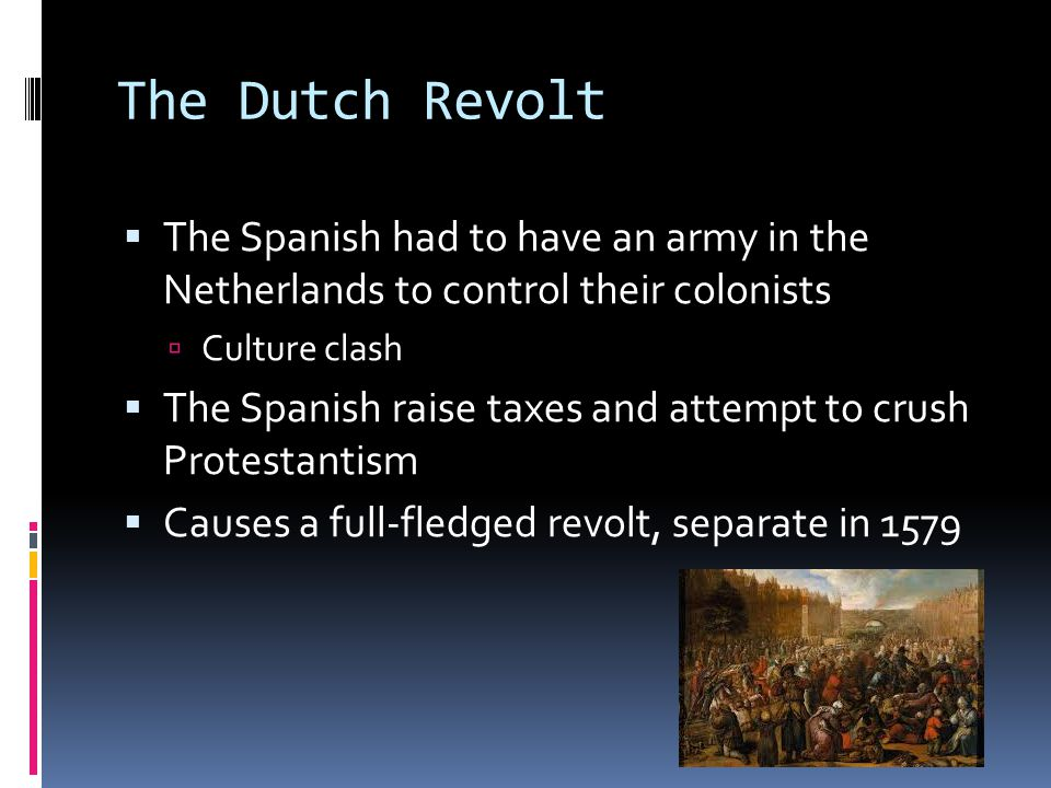 The Dutch Revolt  The Spanish had to have an army in the Netherlands to control their colonists  Culture clash  The Spanish raise taxes and attempt to crush Protestantism  Causes a full-fledged revolt, separate in 1579