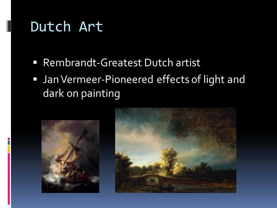 Dutch Art  Rembrandt-Greatest Dutch artist  Jan Vermeer-Pioneered effects of light and dark on painting