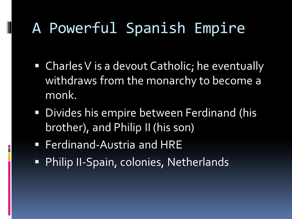 Philip II's Empire  He is shy, serious, religious, hardworking, also can be suspicious  Aggressive-he seizes Portugal  Immensely wealthy