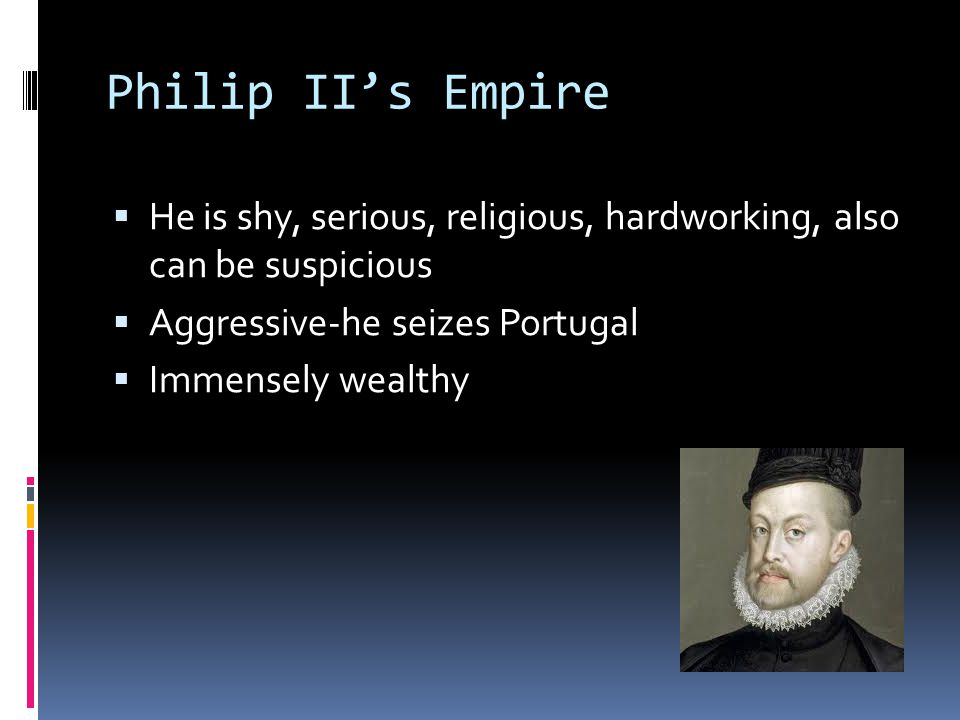 Defender of Catholicism  Religious conflict is ongoing in Spain between Catholics, Protestants, Muslims, and Jews  Philip II tried to fight against Protestants and Muslims, felt it was his duty to protect Spain from non-Catholics